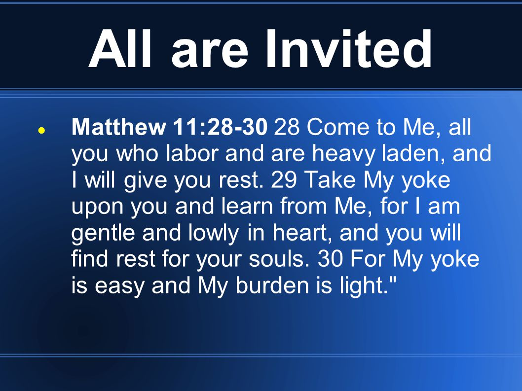 All are Invited Matthew 11:28-30 28 Come to Me, all you who labor and are heavy laden, and I will give you rest. 29 Take My yoke upon you and learn fr
