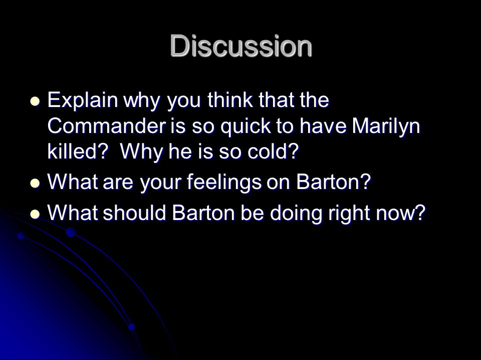 Discussion Explain why you think that the Commander is so quick to have Marilyn killed? Why he is so cold? Explain why you think that the Commander is
