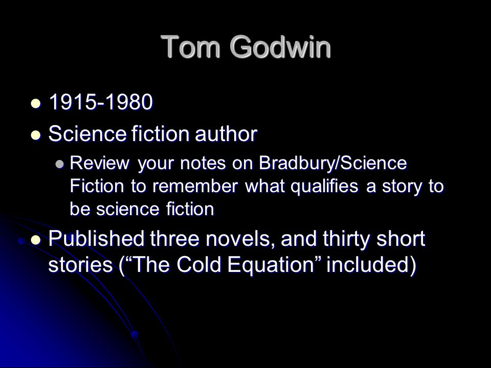 The Cold Equation Controversial short story Controversial short story Written in the mid-1950s Written in the mid-1950s Does qualify in the science fiction genre Does qualify in the science fiction genre You know this because: You know this because: Set in the future Set in the future Space travel Space travel Earth has proceeded to have missions outside of our galaxy Earth has proceeded to have missions outside of our galaxy