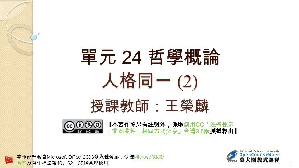 人格同一 (2) 單元 24 哲學概論 1 授課教師:王榮麟 【本著作除另有註明外,採取創用 CC 「姓名標示 -非商業性-相同方式分享」台灣 3.0 版授權釋出】創用 CC 「姓名標示 -非商業性-相同方式分享」台灣 3.0 版 本作品轉載自 Microsoft Office 2003 多媒體藝廊,依據 Microsoft 服務 合約及著作權法第 46 、 52 、 65 條合理使用 Microsoft 服務 合約