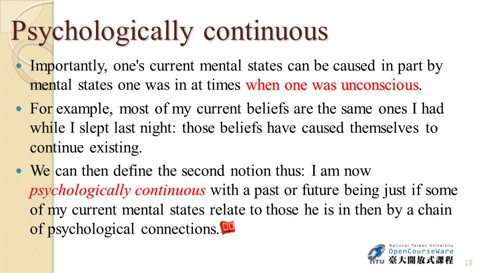 Psychologically continuous when one was unconscious Importantly, one s current mental states can be caused in part by mental states one was in at times when one was unconscious.