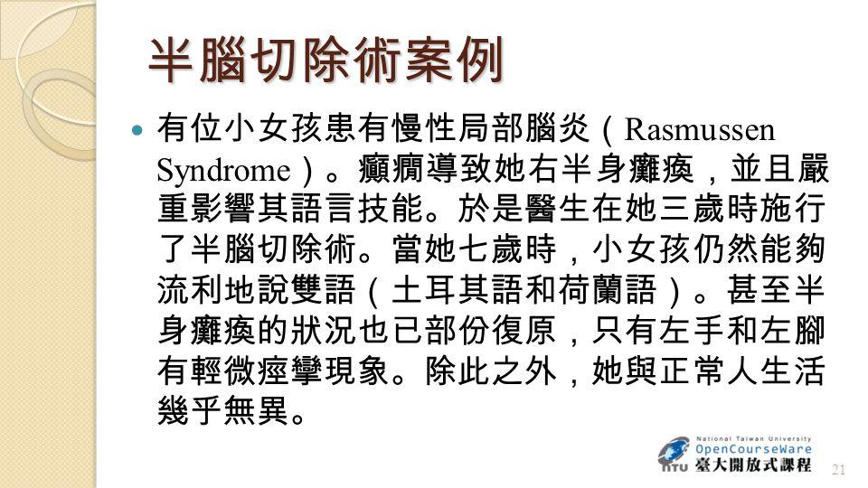 半腦切除術案例 有位小女孩患有慢性局部腦炎( Rasmussen Syndrome )。癲癇導致她右半身癱瘓,並且嚴 重影響其語言技能。於是醫生在她三歲時施行 了半腦切除術。當她七歲時,小女孩仍然能夠 流利地說雙語(土耳其語和荷蘭語)。甚至半 身癱瘓的狀況也已部份復原,只有左手和左腳 有輕微痙攣現象。除此之外,她與正常人生活 幾乎無異。 21