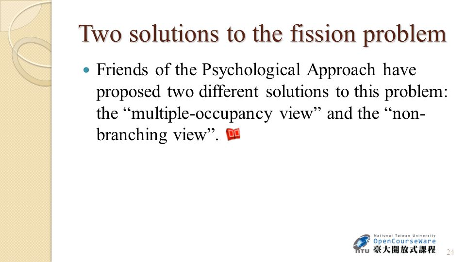 Two solutions to the fission problem Friends of the Psychological Approach have proposed two different solutions to this problem: the multiple-occupancy view and the non- branching view .