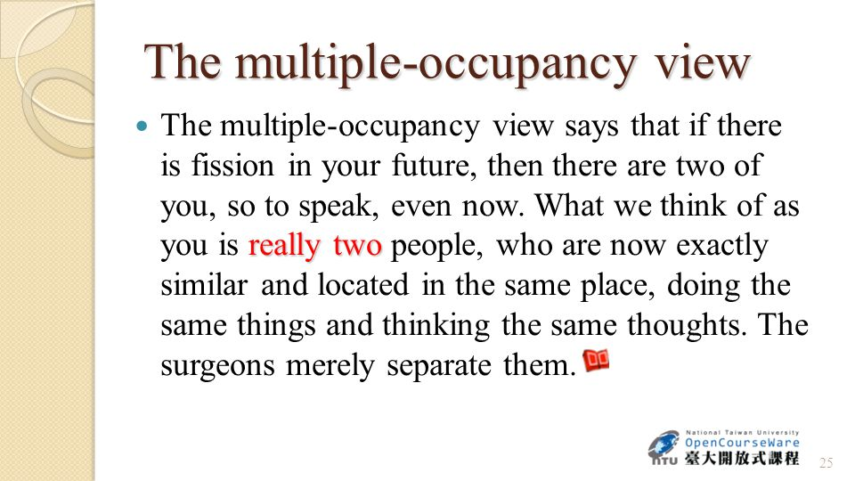 The multiple-occupancy view really two The multiple-occupancy view says that if there is fission in your future, then there are two of you, so to speak, even now.