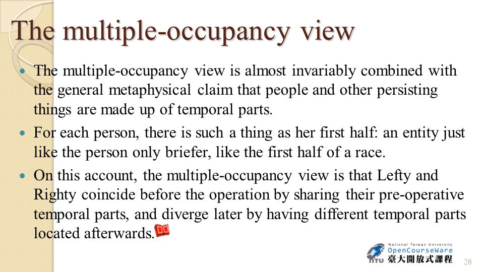The multiple-occupancy view The multiple-occupancy view is almost invariably combined with the general metaphysical claim that people and other persisting things are made up of temporal parts.