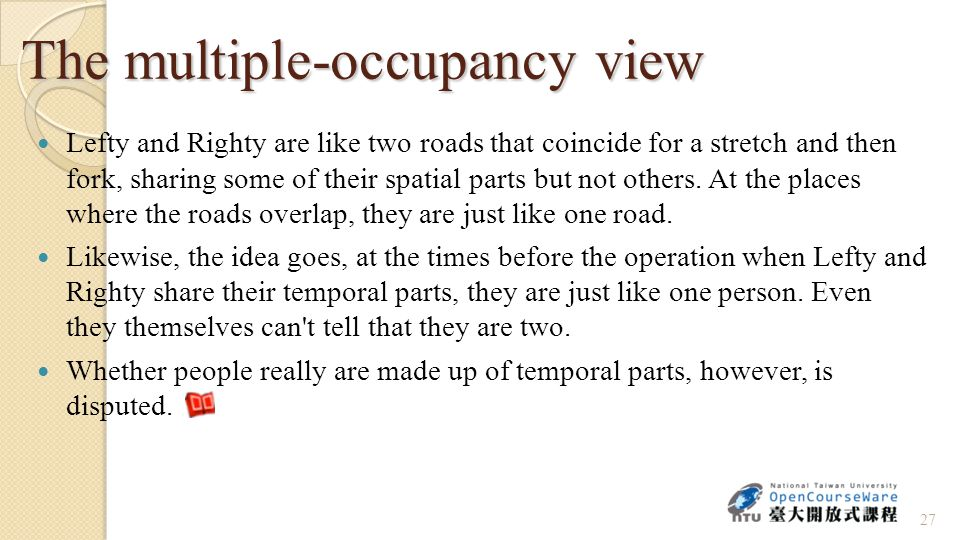 The multiple-occupancy view Lefty and Righty are like two roads that coincide for a stretch and then fork, sharing some of their spatial parts but not others.