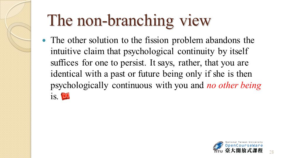 The non-branching view no other being The other solution to the fission problem abandons the intuitive claim that psychological continuity by itself suffices for one to persist.