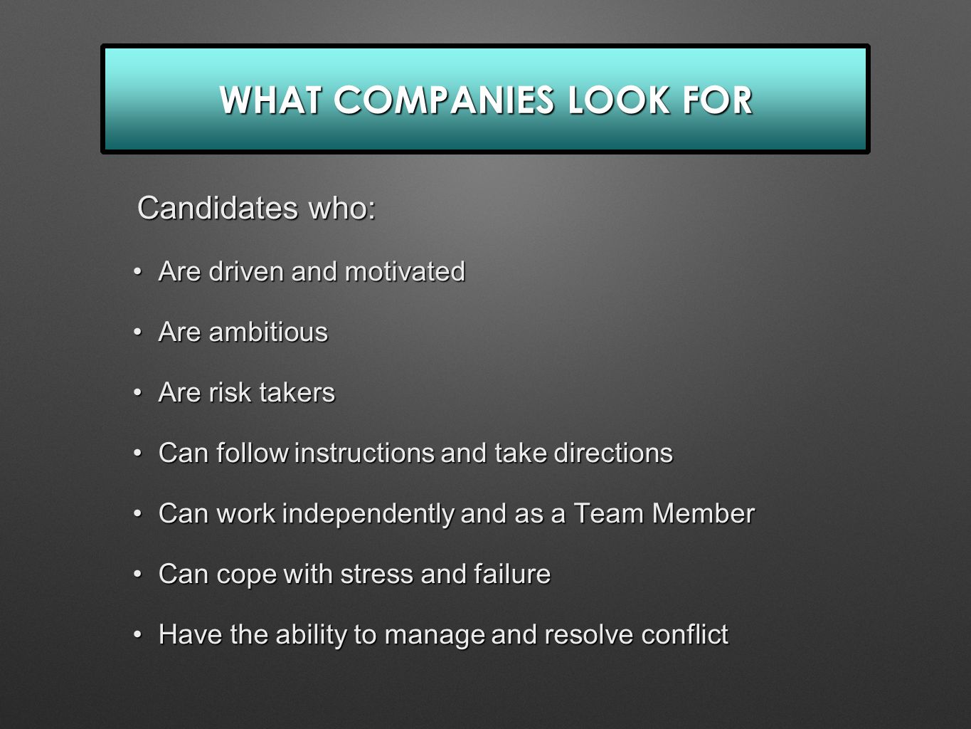 WHAT COMPANIES LOOK FOR Candidates who: Candidates who: Are driven and motivatedAre driven and motivated Are ambitiousAre ambitious Are risk takersAre risk takers Can follow instructions and take directionsCan follow instructions and take directions Can work independently and as a Team MemberCan work independently and as a Team Member Can cope with stress and failureCan cope with stress and failure Have the ability to manage and resolve conflictHave the ability to manage and resolve conflict