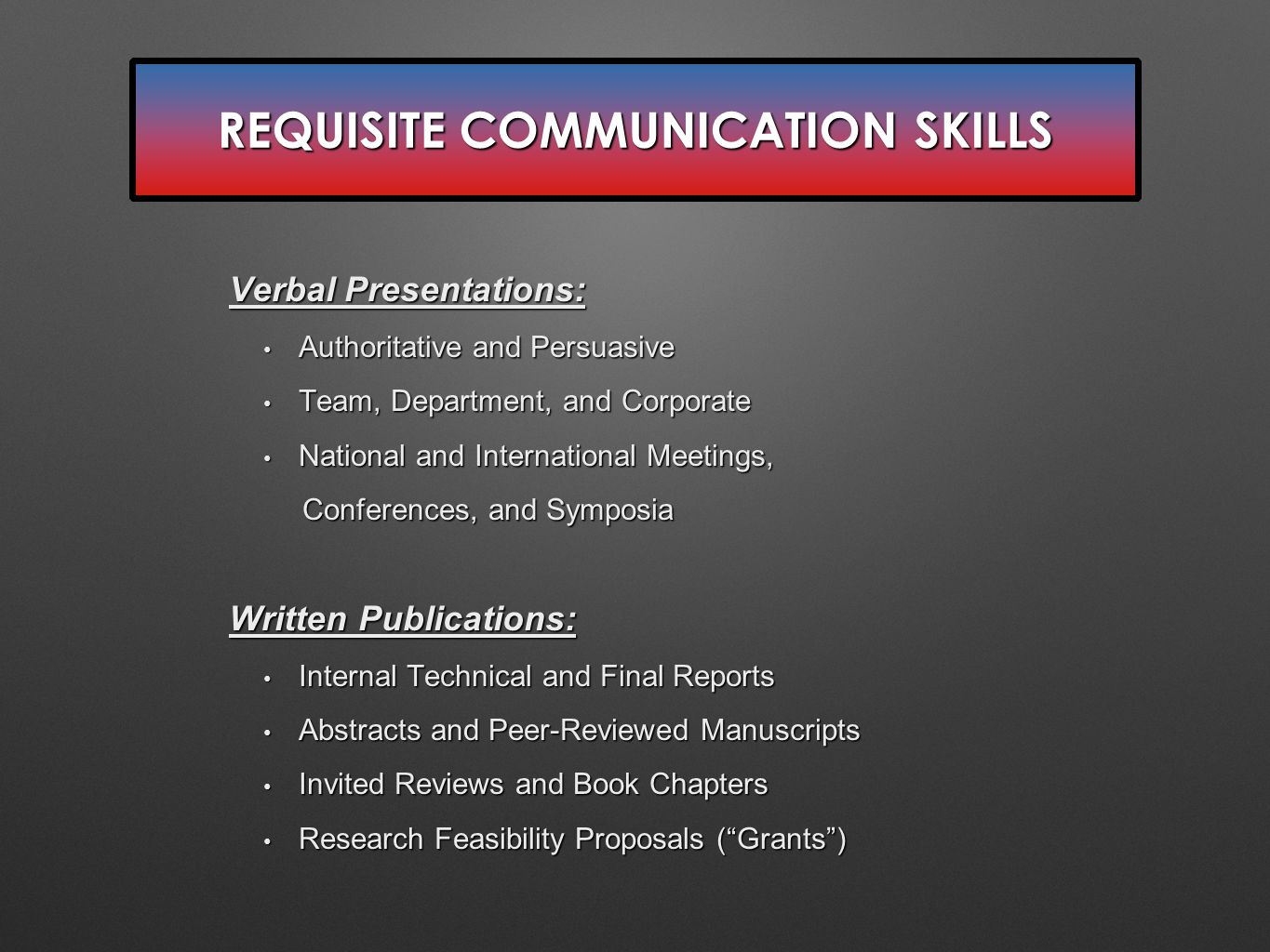 REQUISITE COMMUNICATION SKILLS Verbal Presentations: Authoritative and Persuasive Authoritative and Persuasive Team, Department, and Corporate Team, Department, and Corporate National and International Meetings, National and International Meetings, Conferences, and Symposia Conferences, and Symposia Written Publications: Internal Technical and Final Reports Internal Technical and Final Reports Abstracts and Peer-Reviewed Manuscripts Abstracts and Peer-Reviewed Manuscripts Invited Reviews and Book Chapters Invited Reviews and Book Chapters Research Feasibility Proposals ( Grants ) Research Feasibility Proposals ( Grants )
