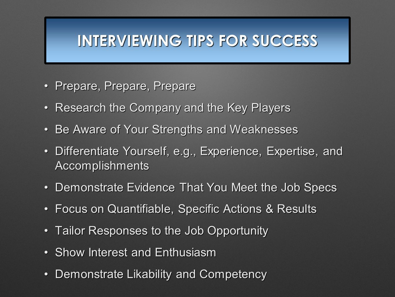 INTERVIEWING TIPS FOR SUCCESS Prepare, Prepare, PreparePrepare, Prepare, Prepare Research the Company and the Key PlayersResearch the Company and the Key Players Be Aware of Your Strengths and WeaknessesBe Aware of Your Strengths and Weaknesses Differentiate Yourself, e.g., Experience, Expertise, and AccomplishmentsDifferentiate Yourself, e.g., Experience, Expertise, and Accomplishments Demonstrate Evidence That You Meet the Job SpecsDemonstrate Evidence That You Meet the Job Specs Focus on Quantifiable, Specific Actions & ResultsFocus on Quantifiable, Specific Actions & Results Tailor Responses to the Job OpportunityTailor Responses to the Job Opportunity Show Interest and EnthusiasmShow Interest and Enthusiasm Demonstrate Likability and CompetencyDemonstrate Likability and Competency