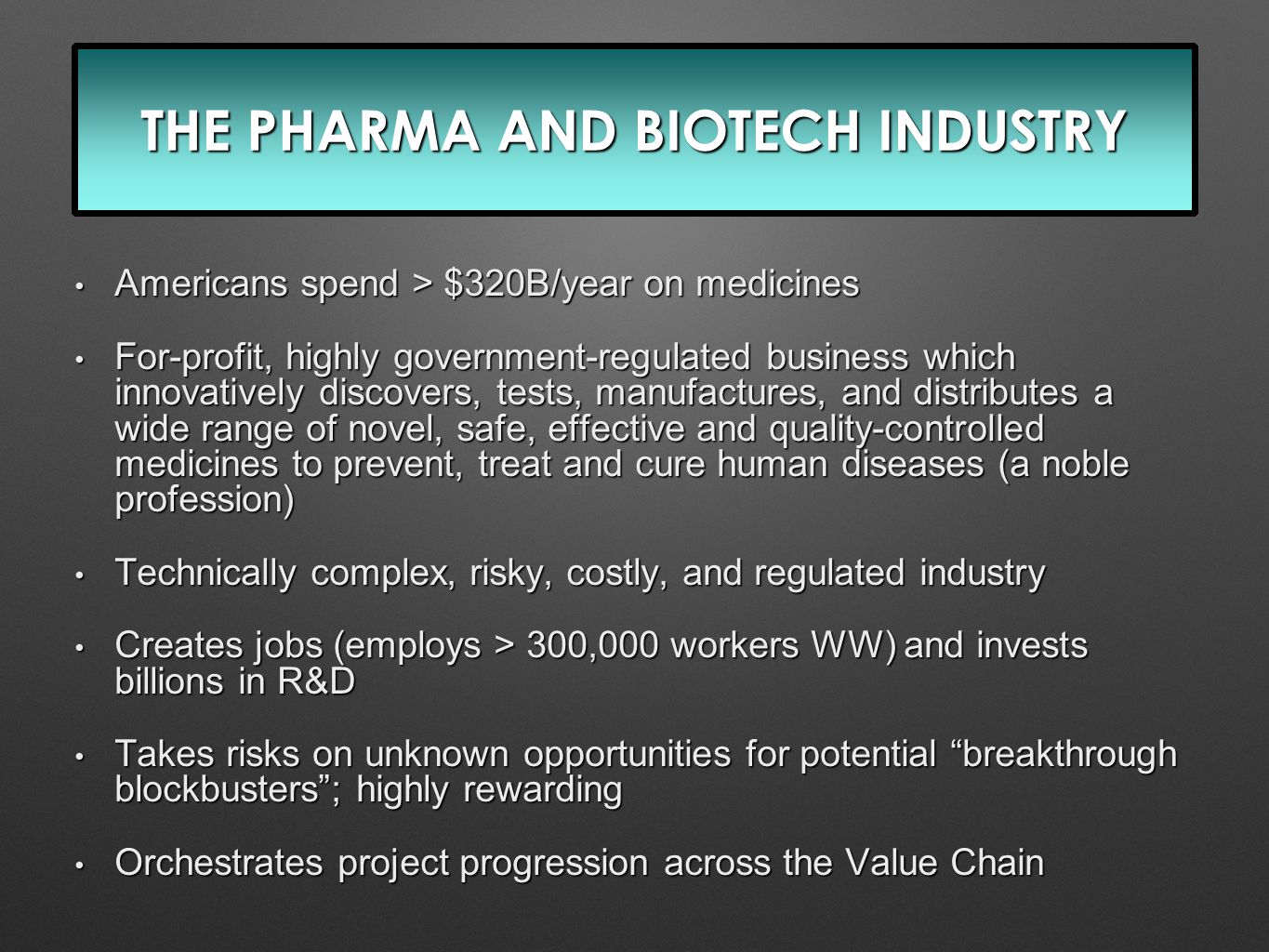 THE PHARMA AND BIOTECH INDUSTRY Americans spend > $320B/year on medicines Americans spend > $320B/year on medicines For-profit, highly government-regulated business which innovatively discovers, tests, manufactures, and distributes a wide range of novel, safe, effective and quality-controlled medicines to prevent, treat and cure human diseases (a noble profession) For-profit, highly government-regulated business which innovatively discovers, tests, manufactures, and distributes a wide range of novel, safe, effective and quality-controlled medicines to prevent, treat and cure human diseases (a noble profession) Technically complex, risky, costly, and regulated industry Technically complex, risky, costly, and regulated industry Creates jobs (employs > 300,000 workers WW) and invests billions in R&D Creates jobs (employs > 300,000 workers WW) and invests billions in R&D Takes risks on unknown opportunities for potential breakthrough blockbusters ; highly rewarding Takes risks on unknown opportunities for potential breakthrough blockbusters ; highly rewarding Orchestrates project progression across the Value Chain Orchestrates project progression across the Value Chain