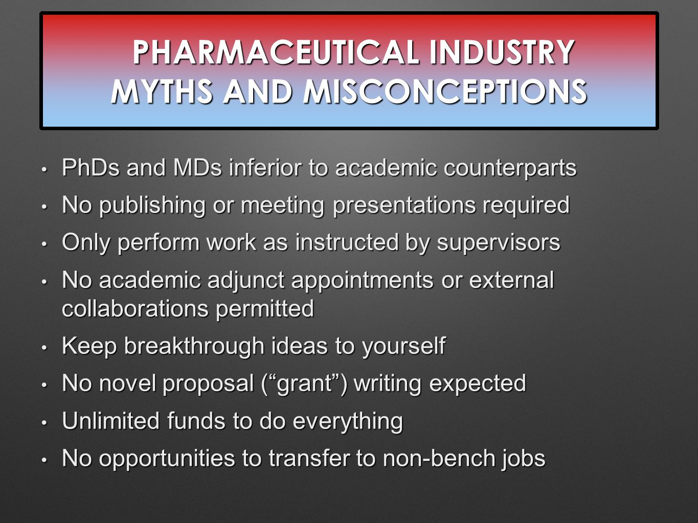 PHARMACEUTICAL INDUSTRY MYTHS AND MISCONCEPTIONS PHARMACEUTICAL INDUSTRY MYTHS AND MISCONCEPTIONS PhDs and MDs inferior to academic counterparts PhDs and MDs inferior to academic counterparts No publishing or meeting presentations required No publishing or meeting presentations required Only perform work as instructed by supervisors Only perform work as instructed by supervisors No academic adjunct appointments or external collaborations permitted No academic adjunct appointments or external collaborations permitted Keep breakthrough ideas to yourself Keep breakthrough ideas to yourself No novel proposal ( grant ) writing expected No novel proposal ( grant ) writing expected Unlimited funds to do everything Unlimited funds to do everything No opportunities to transfer to non-bench jobs No opportunities to transfer to non-bench jobs