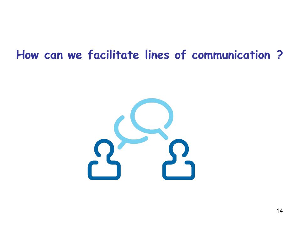14 How can we facilitate lines of communication ?