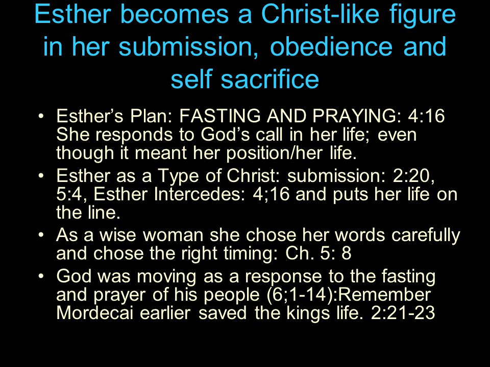 Esther becomes a Christ-like figure in her submission, obedience and self sacrifice Esther's Plan: FASTING AND PRAYING: 4:16 She responds to God's call in her life; even though it meant her position/her life.