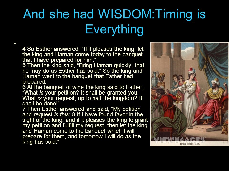 And she had WISDOM:Timing is Everything 4 So Esther answered, If it pleases the king, let the king and Haman come today to the banquet that I have prepared for him. 5 Then the king said, Bring Haman quickly, that he may do as Esther has said. So the king and Haman went to the banquet that Esther had prepared.