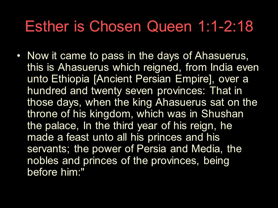 Esther is Chosen Queen 1:1-2:18 Now it came to pass in the days of Ahasuerus, this is Ahasuerus which reigned, from India even unto Ethiopia [Ancient Persian Empire], over a hundred and twenty seven provinces: That in those days, when the king Ahasuerus sat on the throne of his kingdom, which was in Shushan the palace, In the third year of his reign, he made a feast unto all his princes and his servants; the power of Persia and Media, the nobles and princes of the provinces, being before him: