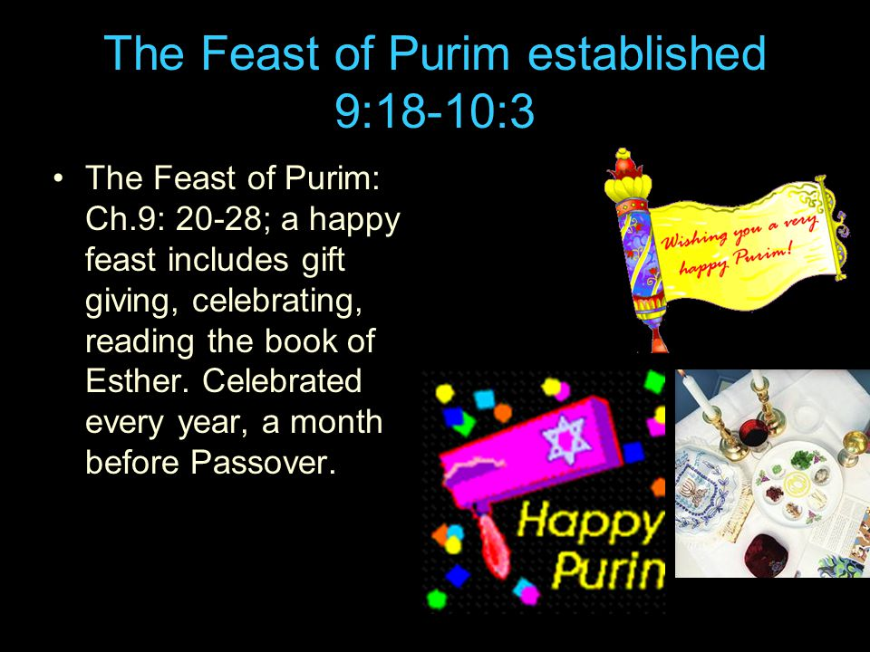 The Feast of Purim established 9:18-10:3 The Feast of Purim: Ch.9: 20-28; a happy feast includes gift giving, celebrating, reading the book of Esther.