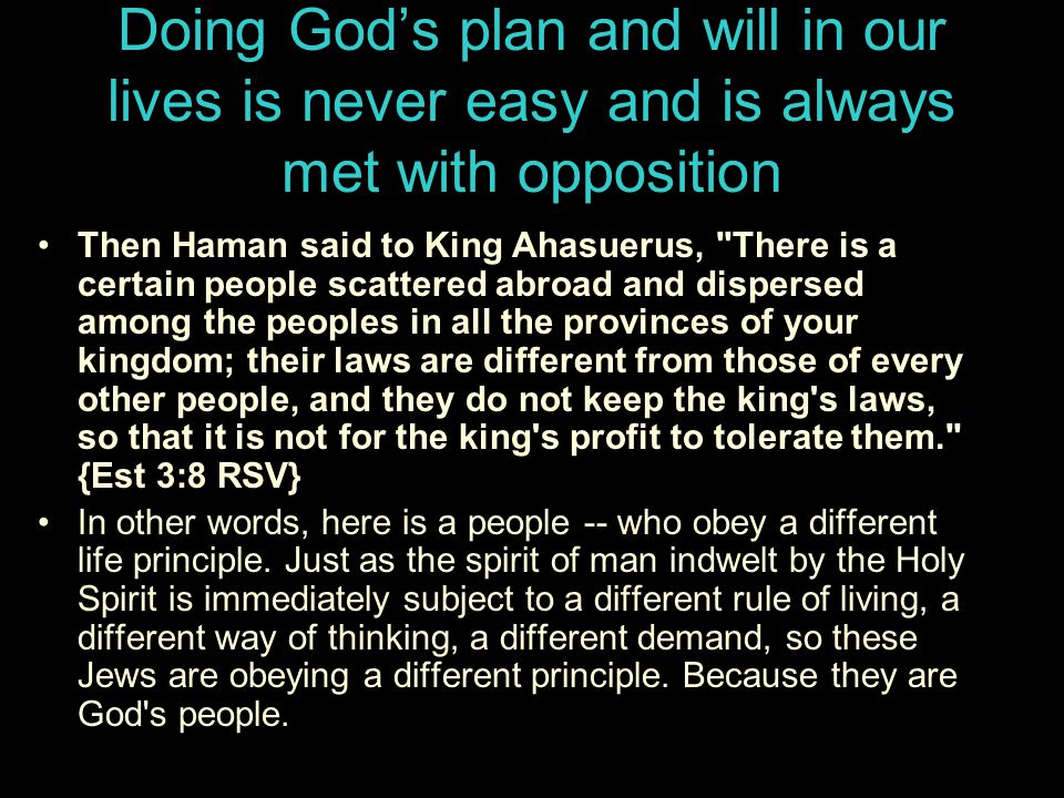 Doing God's plan and will in our lives is never easy and is always met with opposition Then Haman said to King Ahasuerus, There is a certain people scattered abroad and dispersed among the peoples in all the provinces of your kingdom; their laws are different from those of every other people, and they do not keep the king s laws, so that it is not for the king s profit to tolerate them. {Est 3:8 RSV} In other words, here is a people -- who obey a different life principle.