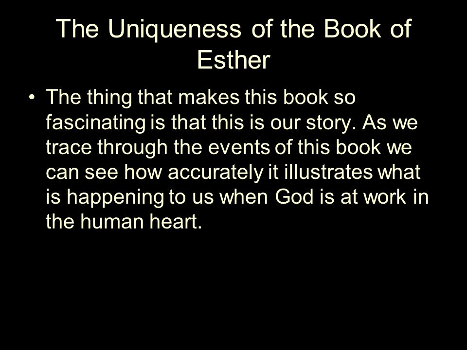 The Uniqueness of the Book of Esther The thing that makes this book so fascinating is that this is our story.