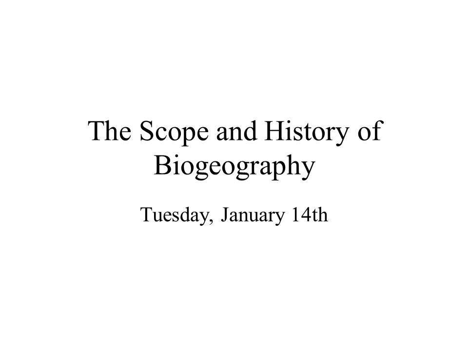 The Scope and History of Biogeography Tuesday, January 14th