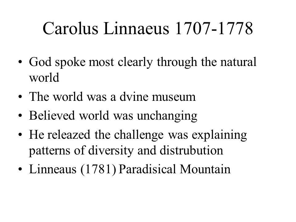 Carolus Linnaeus 1707-1778 God spoke most clearly through the natural world The world was a dvine museum Believed world was unchanging He releazed the challenge was explaining patterns of diversity and distrubution Linneaus (1781) Paradisical Mountain