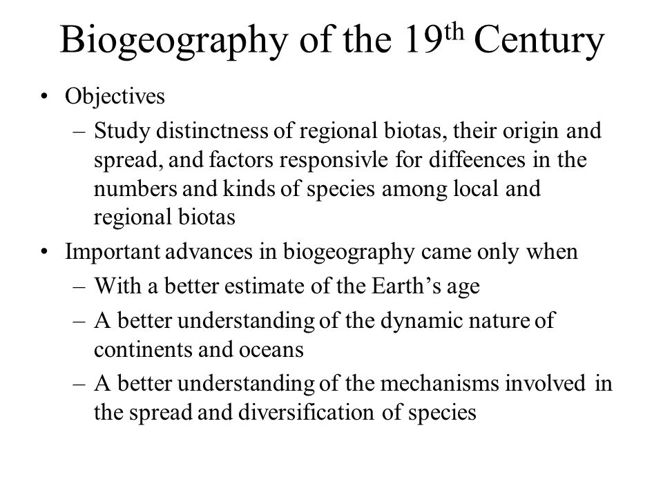 Biogeography of the 19 th Century Objectives –Study distinctness of regional biotas, their origin and spread, and factors responsivle for diffeences in the numbers and kinds of species among local and regional biotas Important advances in biogeography came only when –With a better estimate of the Earth's age –A better understanding of the dynamic nature of continents and oceans –A better understanding of the mechanisms involved in the spread and diversification of species
