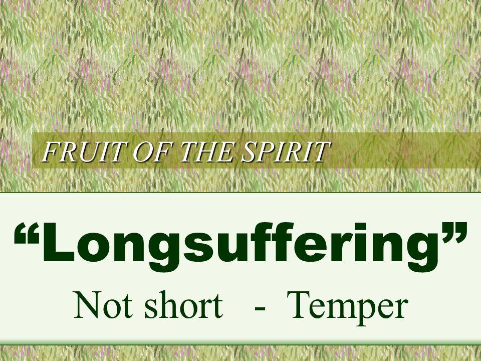 FRUIT OF THE SPIRIT Longsuffering Not short - Temper