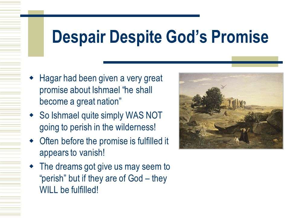 Despair Despite God's Promise  Hagar had been given a very great promise about Ishmael he shall become a great nation  So Ishmael quite simply WAS NOT going to perish in the wilderness.