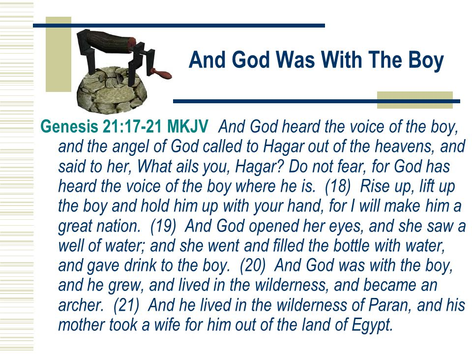 And God Was With The Boy Genesis 21:17-21 MKJV And God heard the voice of the boy, and the angel of God called to Hagar out of the heavens, and said t