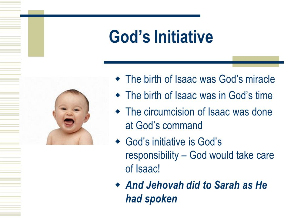 God's Initiative  The birth of Isaac was God's miracle  The birth of Isaac was in God's time  The circumcision of Isaac was done at God's command  God's initiative is God's responsibility – God would take care of Isaac.