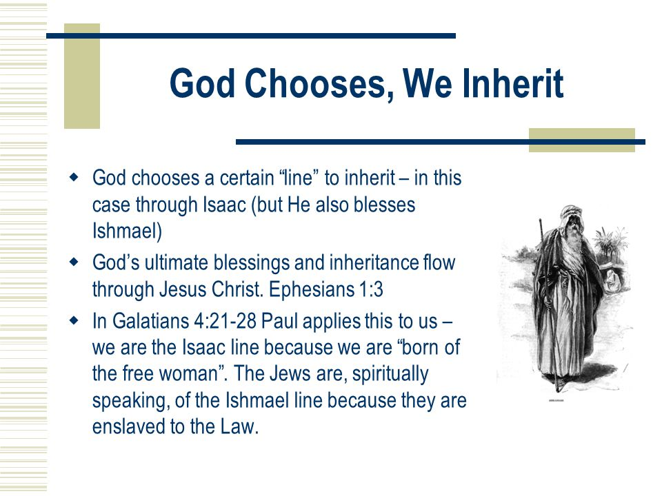 """God Chooses, We Inherit  God chooses a certain """"line"""" to inherit – in this case through Isaac (but He also blesses Ishmael)  God's ultimate blessing"""