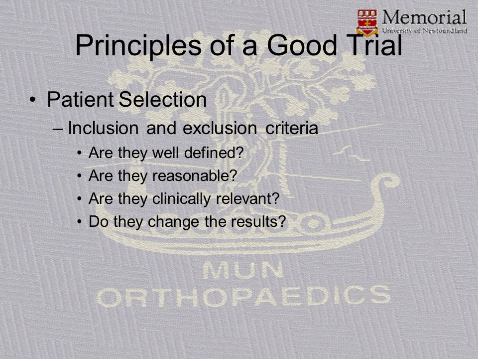 Principles of a Good Trial Patient Selection –Inclusion and exclusion criteria Are they well defined? Are they reasonable? Are they clinically relevan