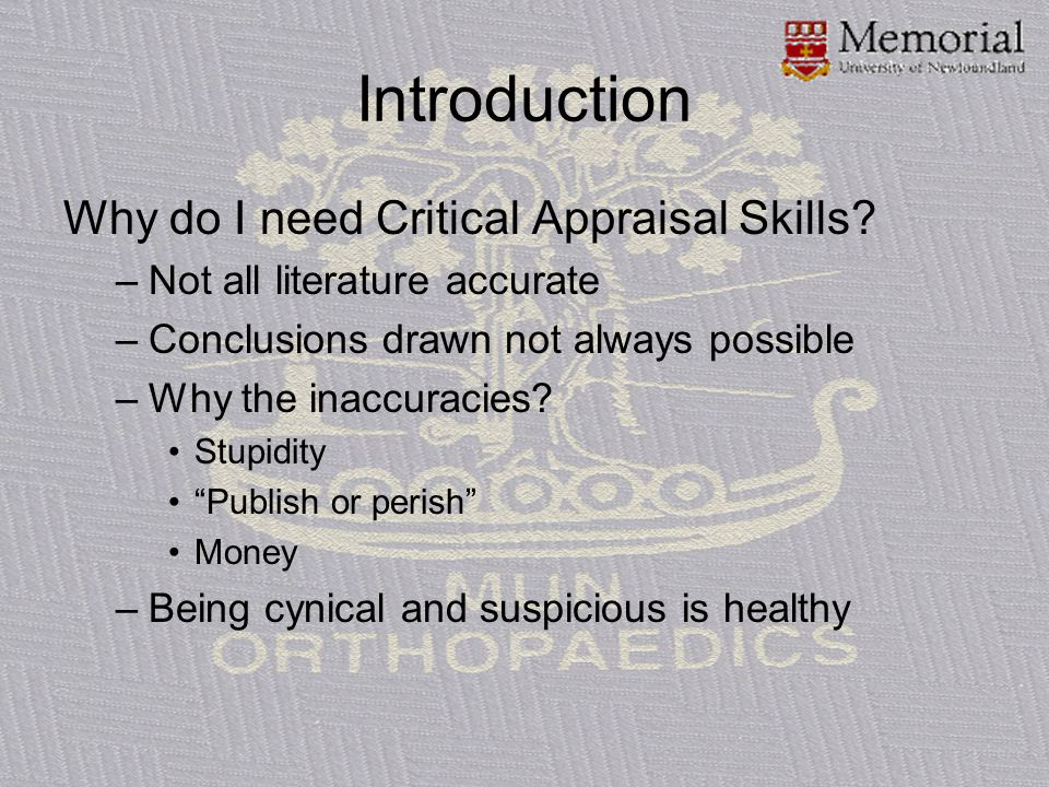 Introduction Why do I need Critical Appraisal Skills? –Not all literature accurate –Conclusions drawn not always possible –Why the inaccuracies? Stupi