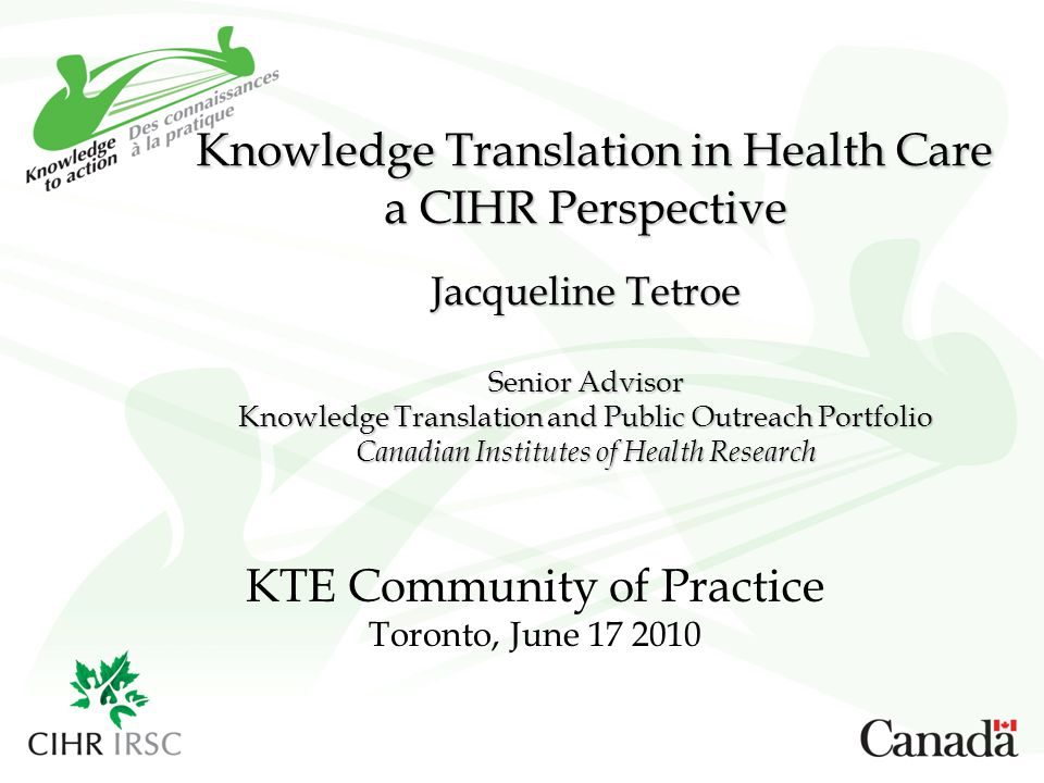 Knowledge Translation in Health Care a CIHR Perspective Jacqueline Tetroe Senior Advisor Knowledge Translation and Public Outreach Portfolio Canadian Institutes of Health Research KTE Community of Practice Toronto, June 17 2010