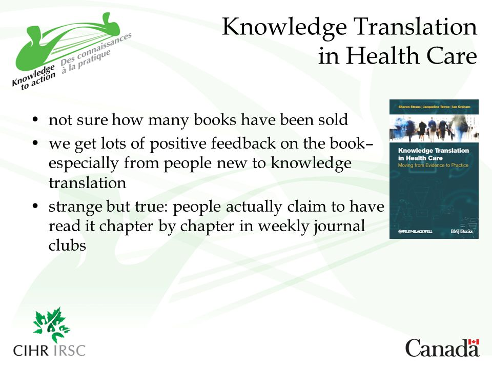 Knowledge Translation in Health Care not sure how many books have been sold we get lots of positive feedback on the book– especially from people new to knowledge translation strange but true: people actually claim to have read it chapter by chapter in weekly journal clubs
