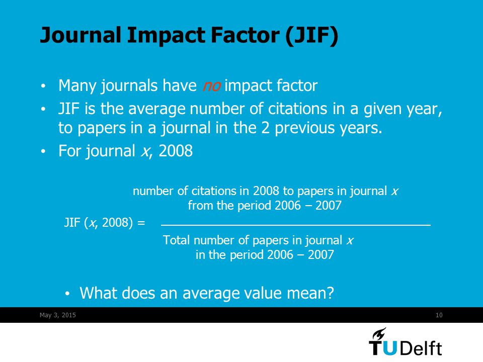 May 3, 201510 Journal Impact Factor (JIF) Many journals have no impact factor JIF is the average number of citations in a given year, to papers in a journal in the 2 previous years.