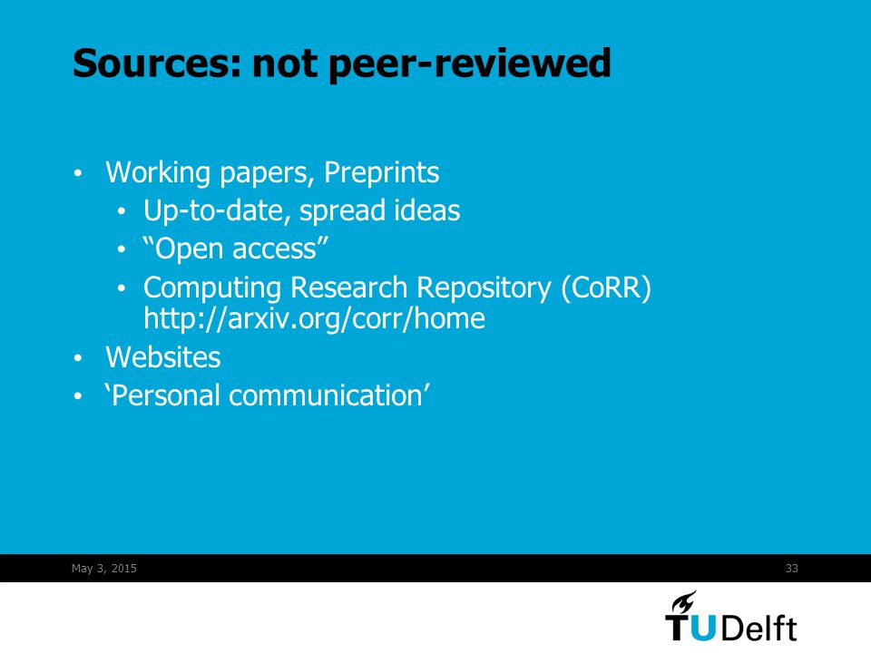 May 3, 201533 Sources: not peer-reviewed Working papers, Preprints Up-to-date, spread ideas Open access Computing Research Repository (CoRR) http://arxiv.org/corr/home Websites 'Personal communication'