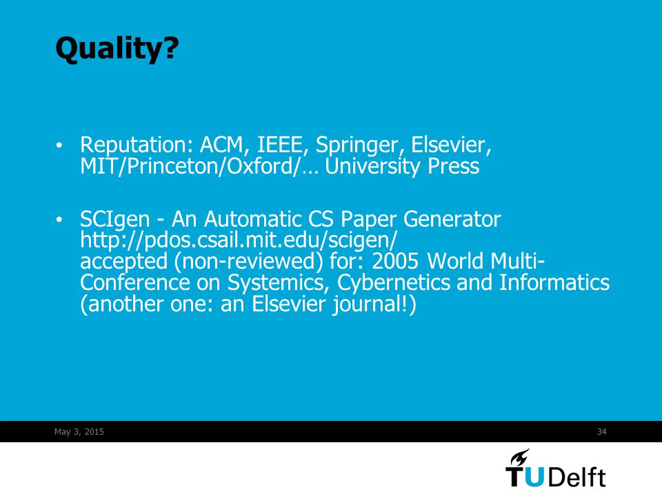 May 3, 201534 Quality? Reputation: ACM, IEEE, Springer, Elsevier, MIT/Princeton/Oxford/… University Press SCIgen - An Automatic CS Paper Generator htt