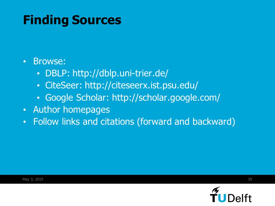 May 3, 201535 Finding Sources Browse: DBLP: http://dblp.uni-trier.de/ CiteSeer: http://citeseerx.ist.psu.edu/ Google Scholar: http://scholar.google.com/ Author homepages Follow links and citations (forward and backward)