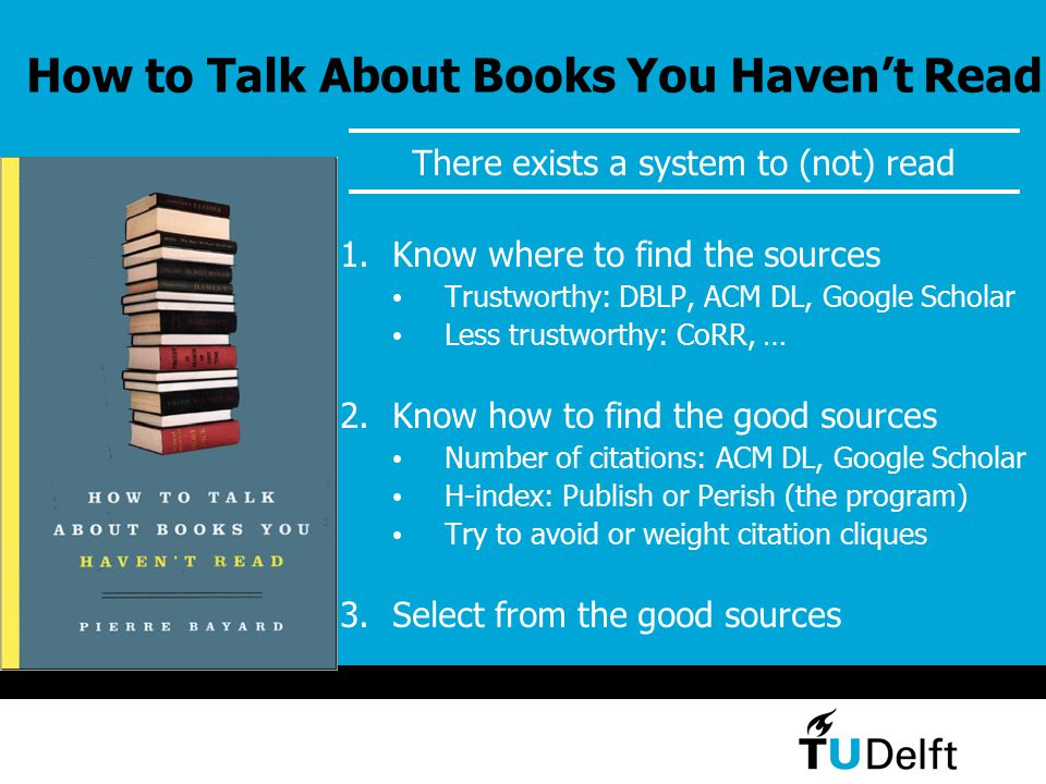 How to Talk About Books You Haven't Read There exists a system to (not) read 1.Know where to find the sources Trustworthy: DBLP, ACM DL, Google Schola