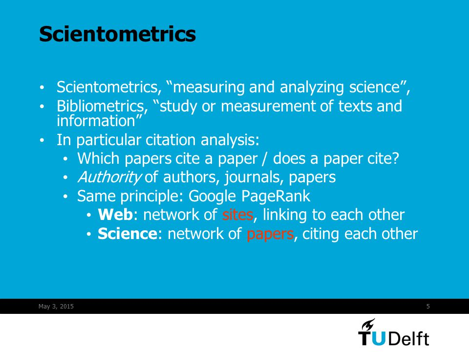 May 3, 20155 Scientometrics Scientometrics, measuring and analyzing science , Bibliometrics, study or measurement of texts and information In particular citation analysis: Which papers cite a paper / does a paper cite.