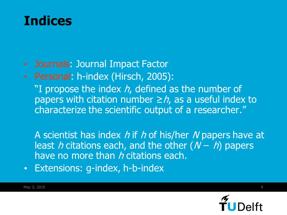 "May 3, 20159 Indices Journals: Journal Impact Factor Personal: h-index (Hirsch, 2005): ""I propose the index h, defined as the number of papers with ci"