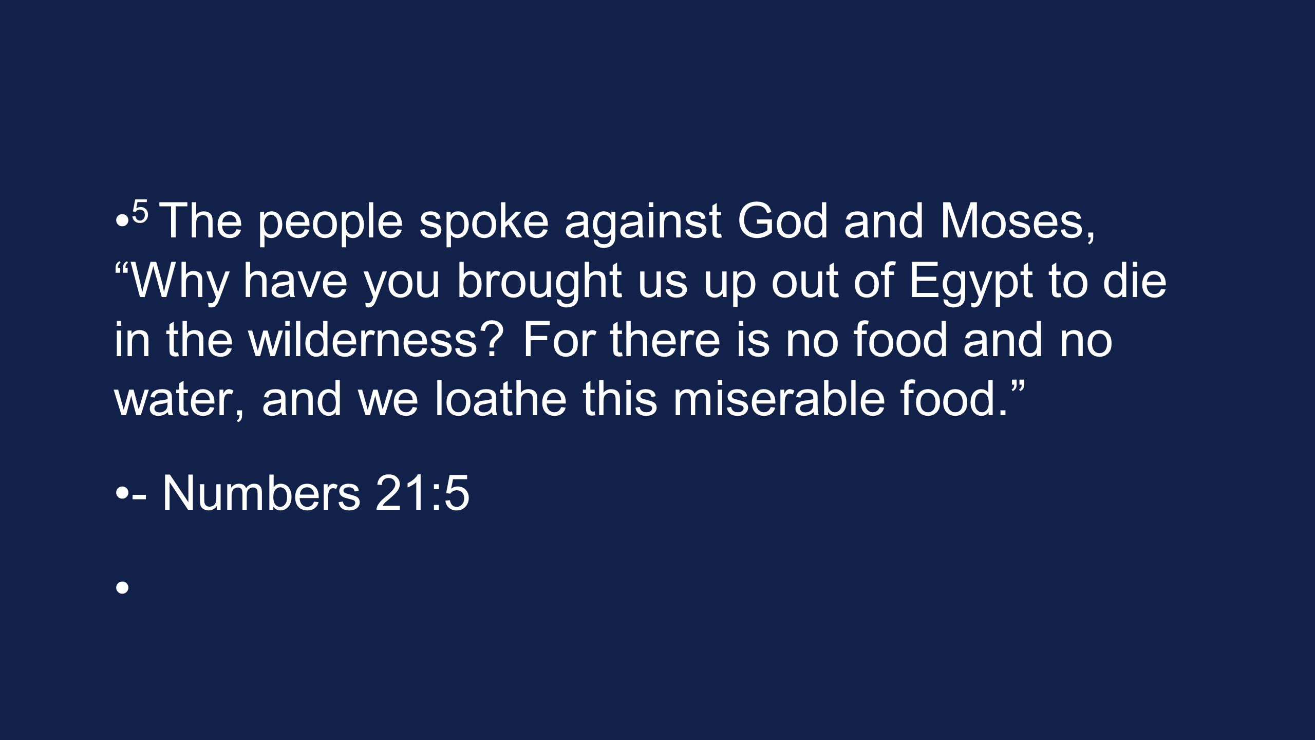 5 The people spoke against God and Moses, Why have you brought us up out of Egypt to die in the wilderness.