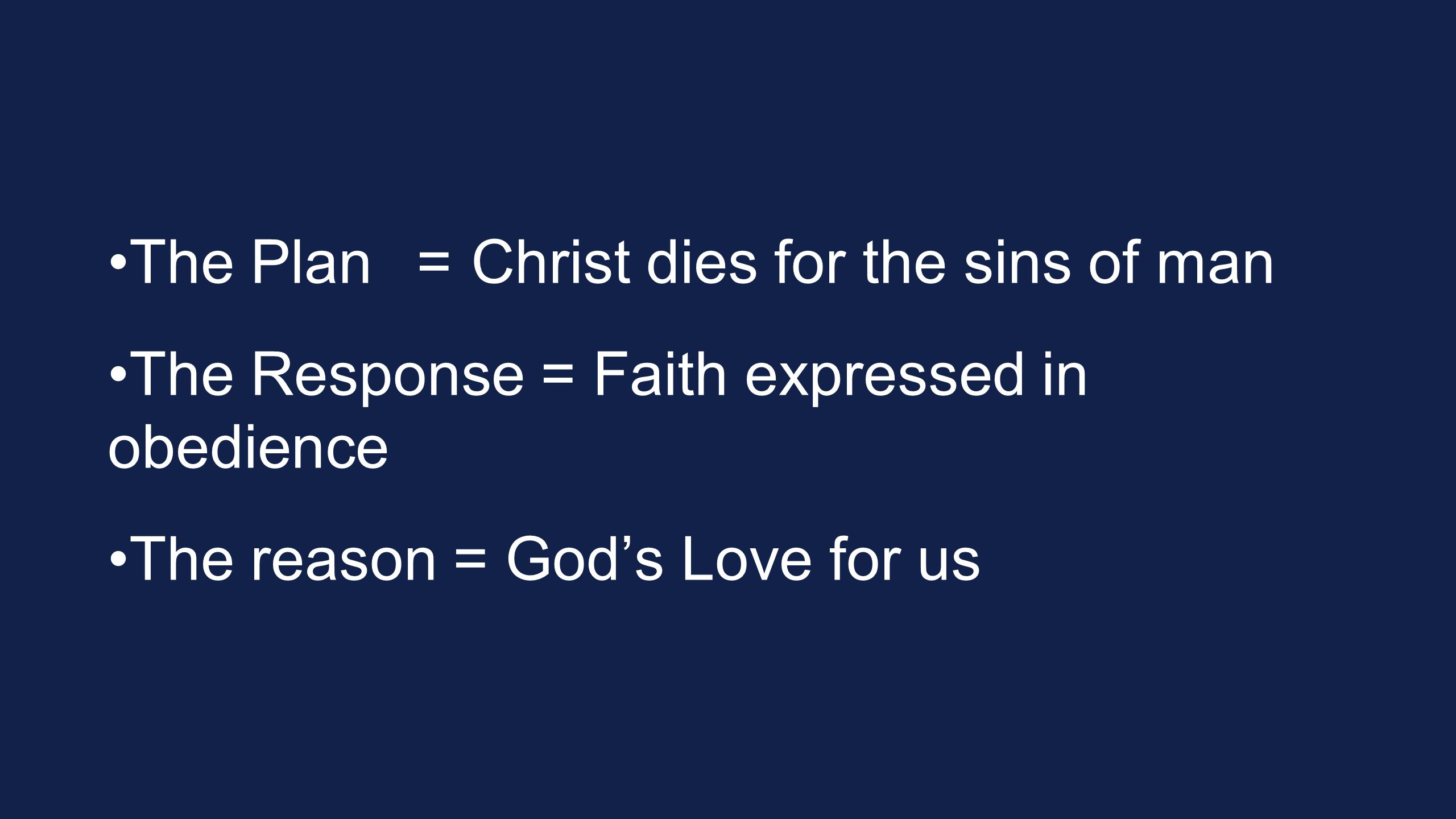 The Plan=Christ dies for the sins of man The Response = Faith expressed in obedience The reason = God's Love for us