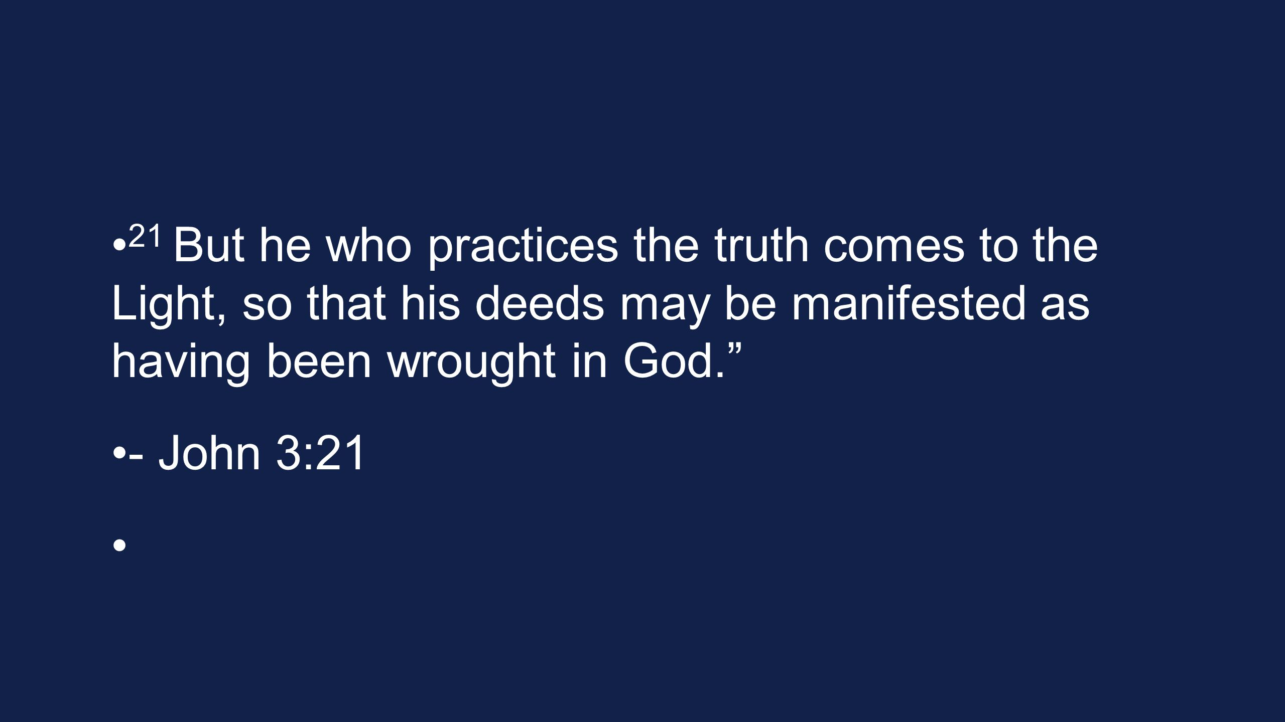 21 But he who practices the truth comes to the Light, so that his deeds may be manifested as having been wrought in God. - John 3:21