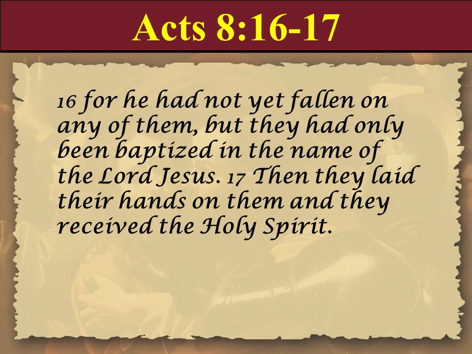 Acts 8:16-17 16 for he had not yet fallen on any of them, but they had only been baptized in the name of the Lord Jesus.