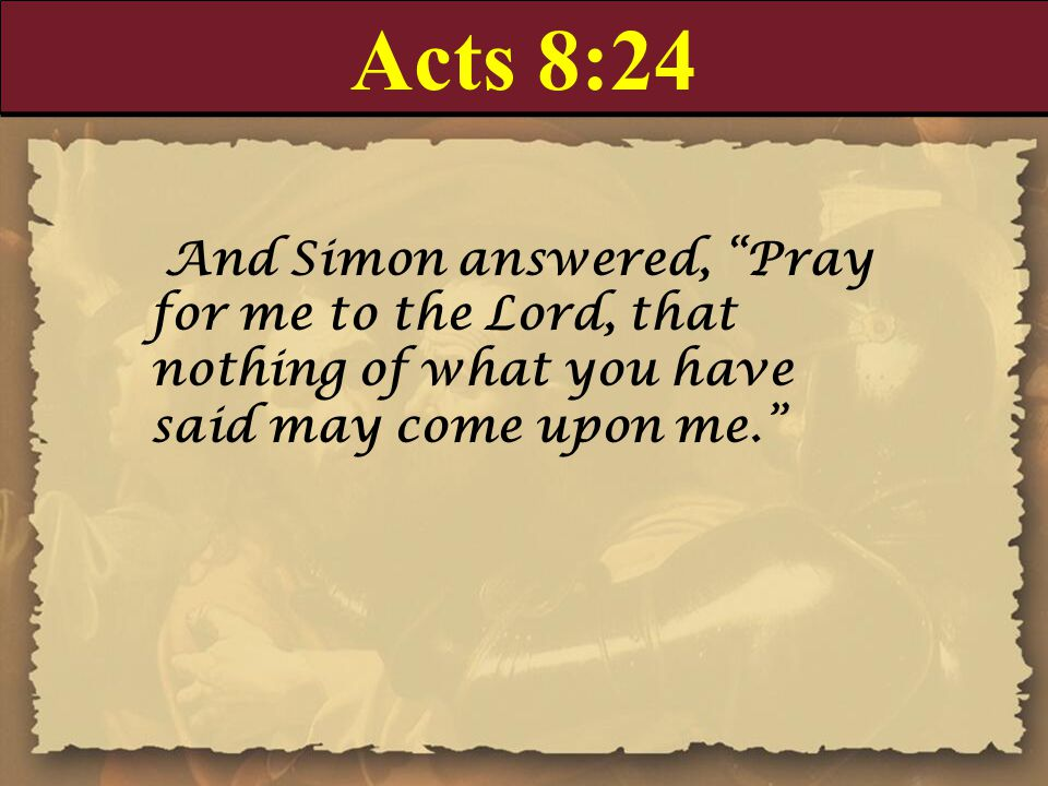 Acts 8:24 And Simon answered, Pray for me to the Lord, that nothing of what you have said may come upon me.
