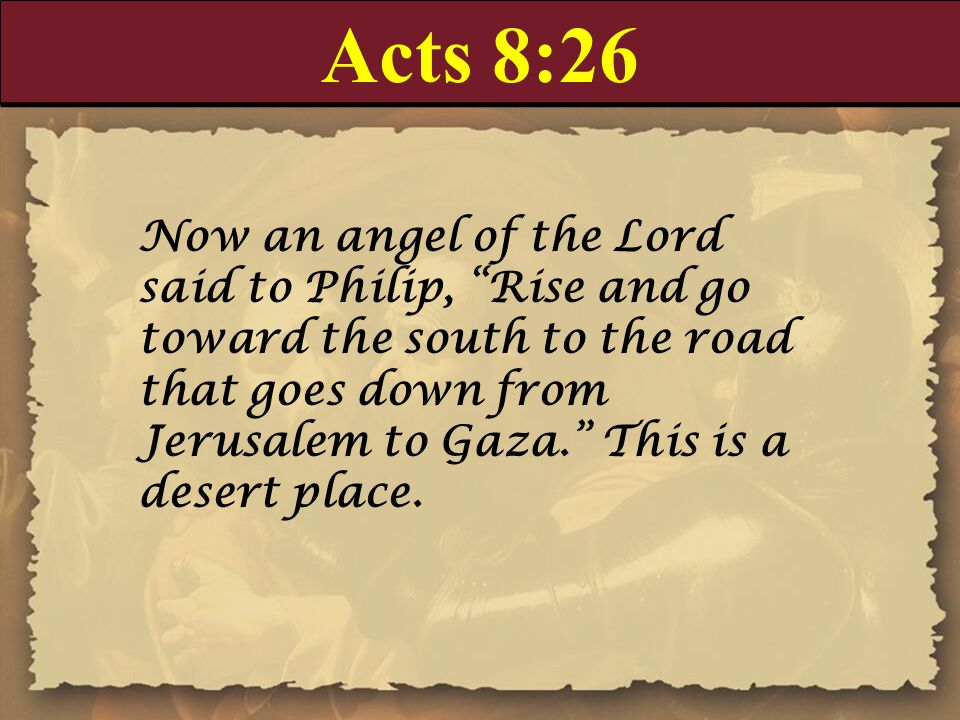 Acts 8:26 Now an angel of the Lord said to Philip, Rise and go toward the south to the road that goes down from Jerusalem to Gaza. This is a desert place.