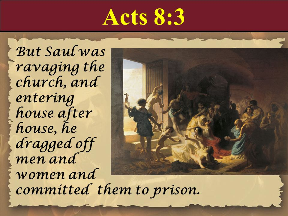 Acts 8:3 But Saul was ravaging the church, and entering house after house, he dragged off men and women and committed them to prison.