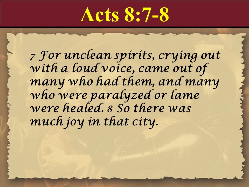 Acts 8:7-8 7 For unclean spirits, crying out with a loud voice, came out of many who had them, and many who were paralyzed or lame were healed.